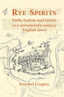 Rye Spirits: faith, faction and fairies in a 17th century English town
